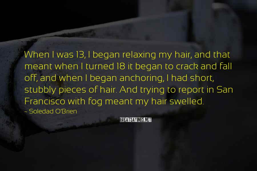 Soledad O'Brien Sayings: When I was 13, I began relaxing my hair, and that meant when I turned