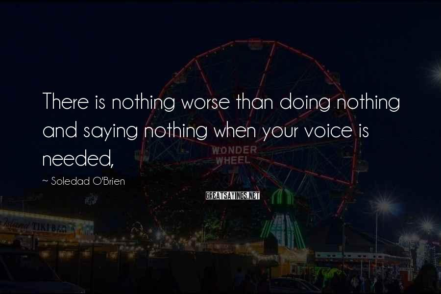 Soledad O'Brien Sayings: There is nothing worse than doing nothing and saying nothing when your voice is needed,