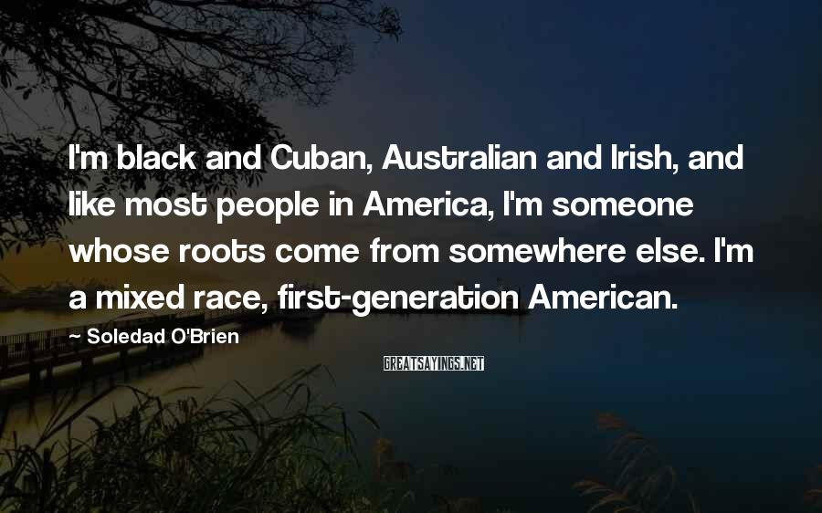 Soledad O'Brien Sayings: I'm black and Cuban, Australian and Irish, and like most people in America, I'm someone