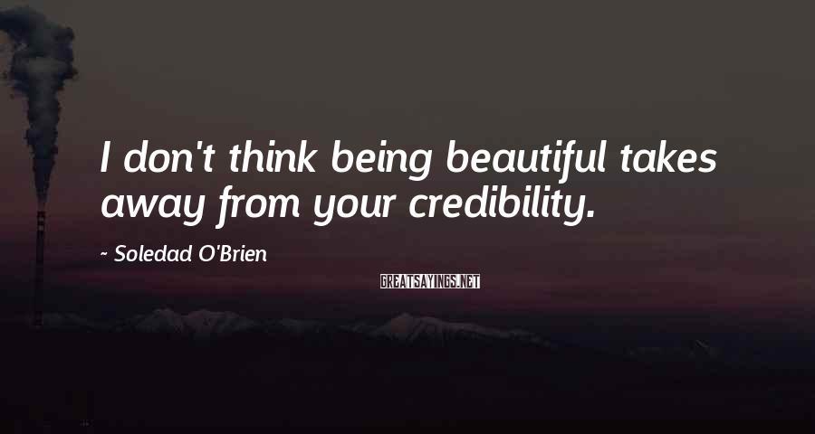 Soledad O'Brien Sayings: I don't think being beautiful takes away from your credibility.