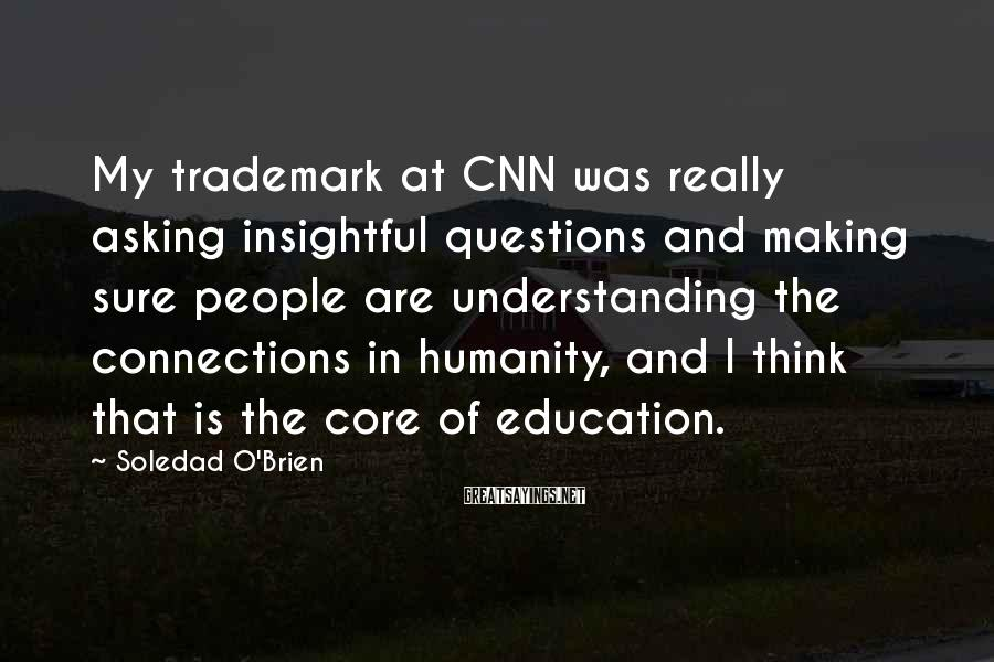 Soledad O'Brien Sayings: My trademark at CNN was really asking insightful questions and making sure people are understanding