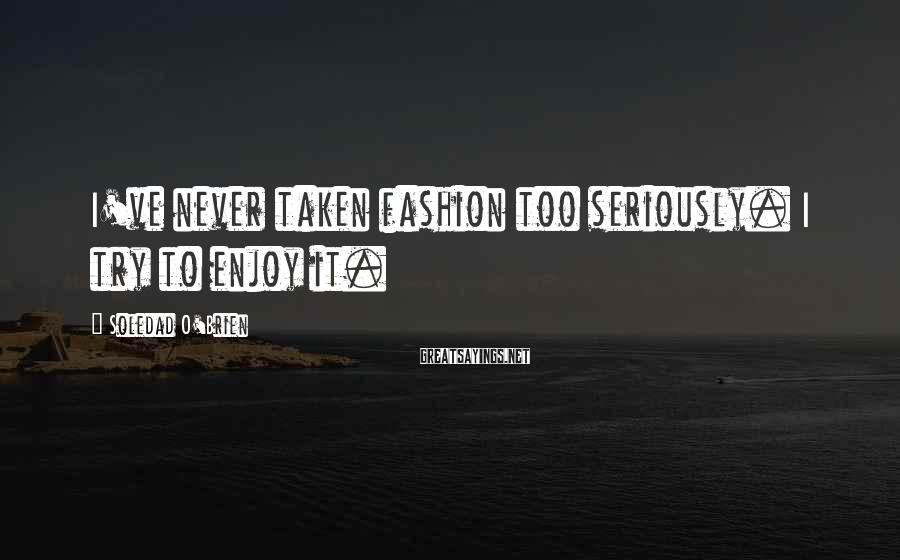 Soledad O'Brien Sayings: I've never taken fashion too seriously. I try to enjoy it.