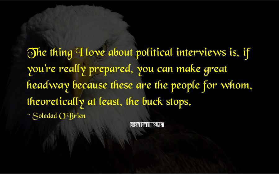 Soledad O'Brien Sayings: The thing I love about political interviews is, if you're really prepared, you can make