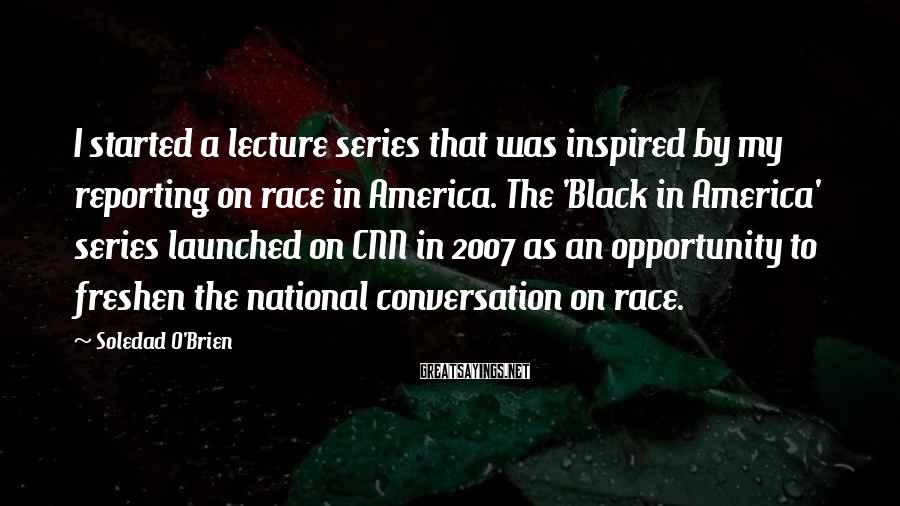 Soledad O'Brien Sayings: I started a lecture series that was inspired by my reporting on race in America.