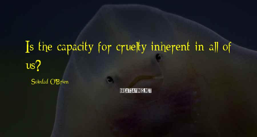 Soledad O'Brien Sayings: Is the capacity for cruelty inherent in all of us?