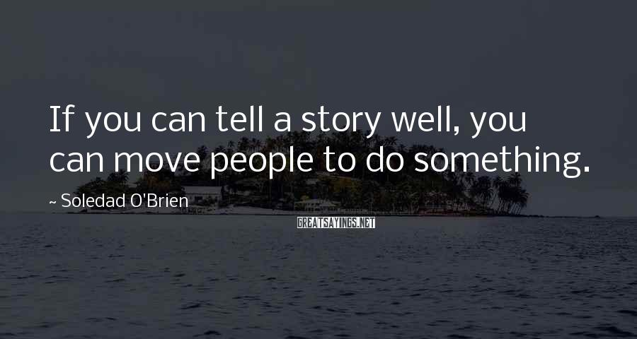 Soledad O'Brien Sayings: If you can tell a story well, you can move people to do something.