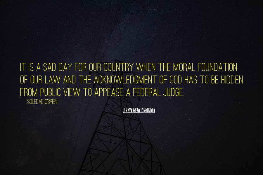 Soledad O'Brien Sayings: It is a sad day for our country when the moral foundation of our law