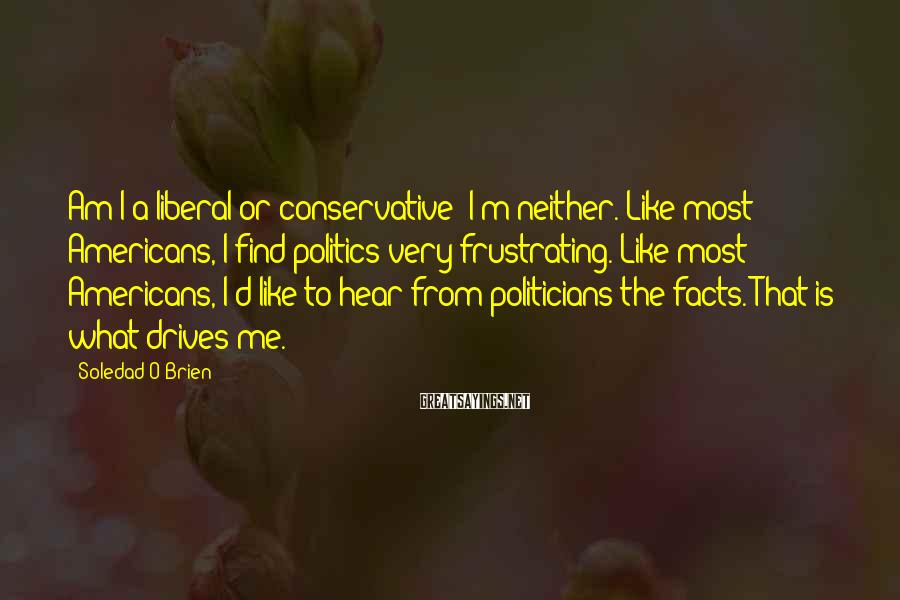 Soledad O'Brien Sayings: Am I a liberal or conservative? I'm neither. Like most Americans, I find politics very
