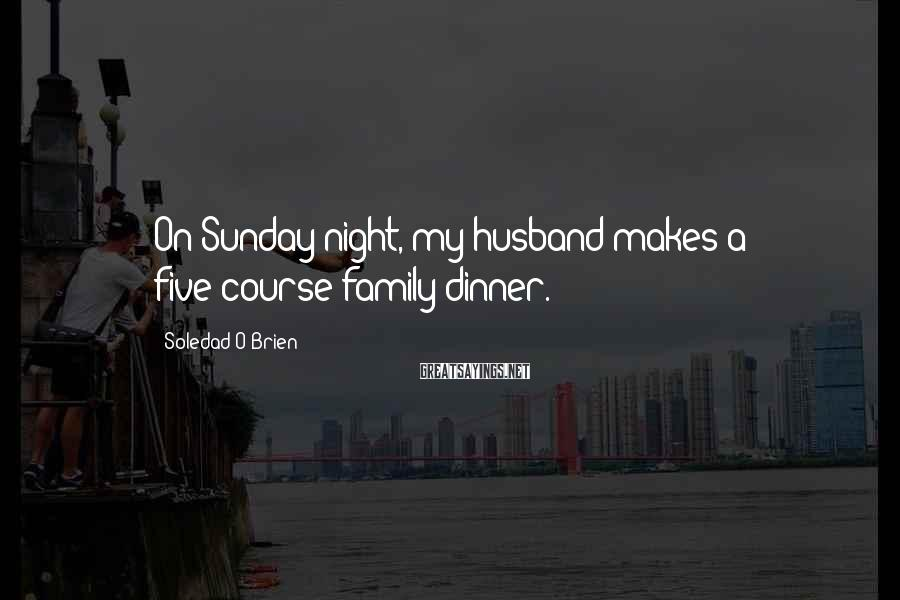 Soledad O'Brien Sayings: On Sunday night, my husband makes a five-course family dinner.