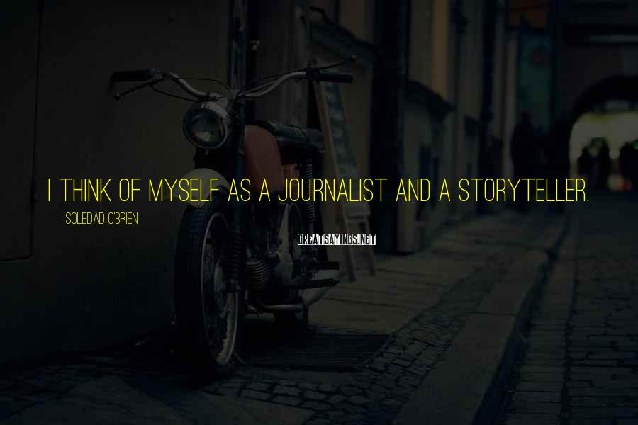 Soledad O'Brien Sayings: I think of myself as a journalist and a storyteller.