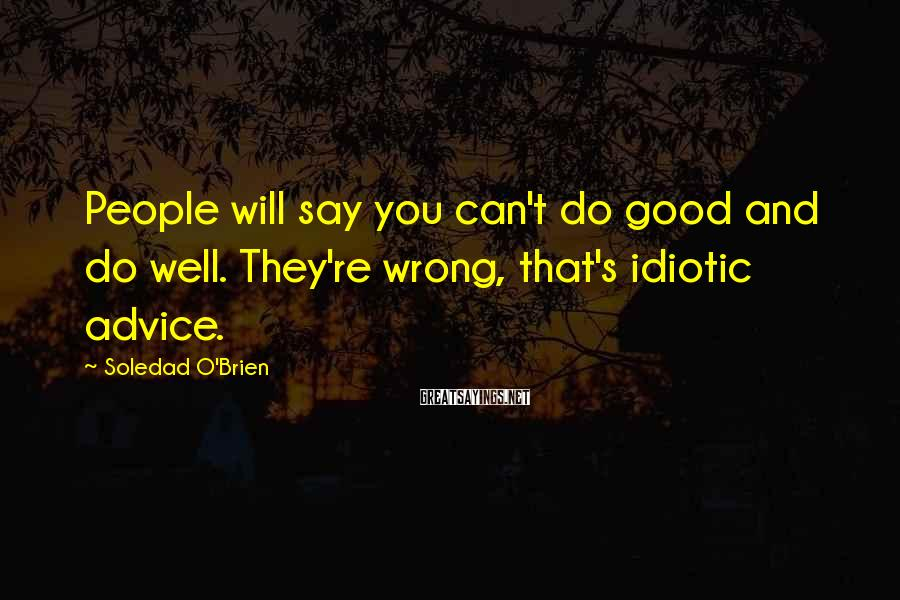 Soledad O'Brien Sayings: People will say you can't do good and do well. They're wrong, that's idiotic advice.