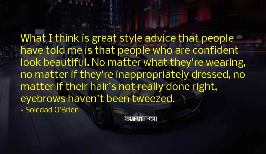 Soledad O'Brien Sayings: What I think is great style advice that people have told me is that people