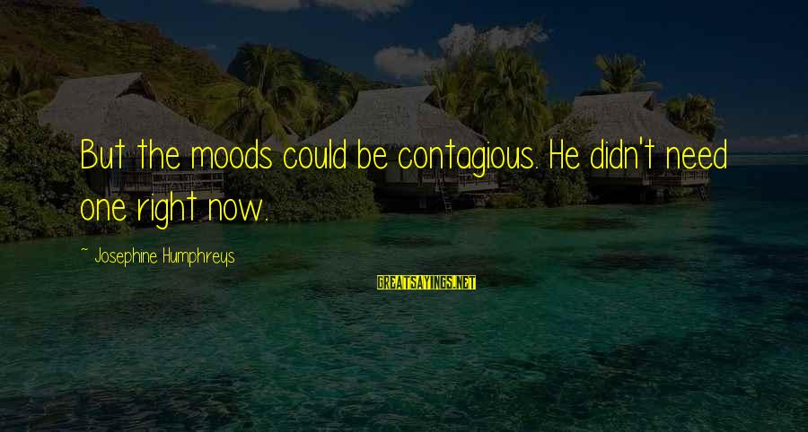 Solo Tu Y Yo Sayings By Josephine Humphreys: But the moods could be contagious. He didn't need one right now.