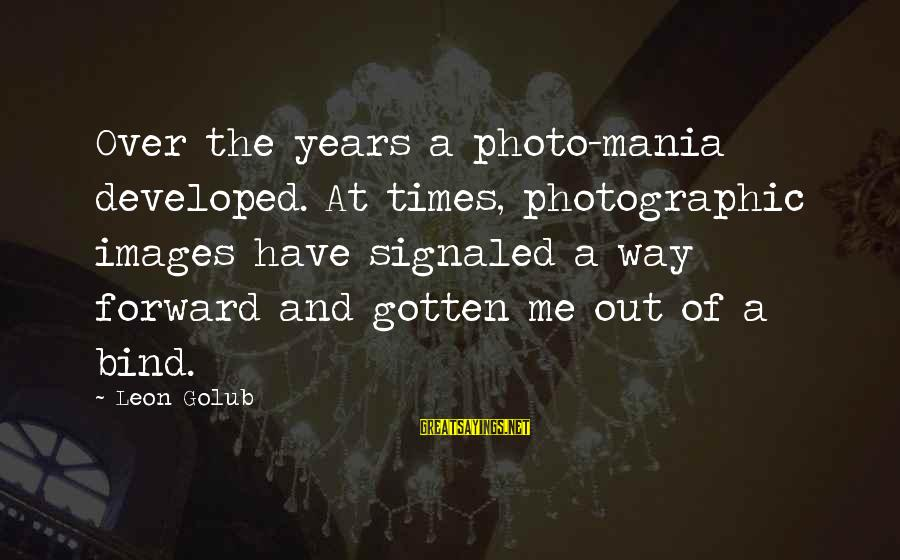 Solo Tu Y Yo Sayings By Leon Golub: Over the years a photo-mania developed. At times, photographic images have signaled a way forward