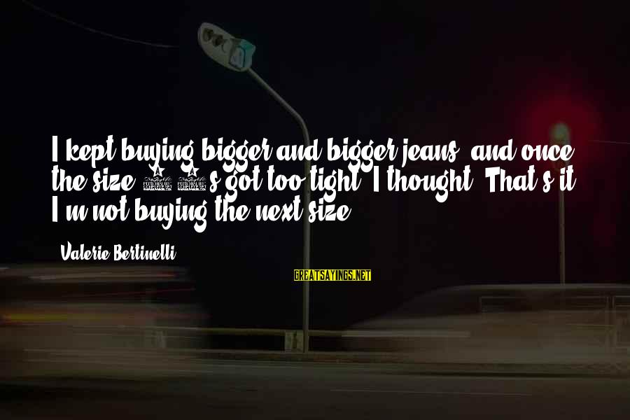 Soma Schicksal Sayings By Valerie Bertinelli: I kept buying bigger and bigger jeans, and once the size 14s got too tight,