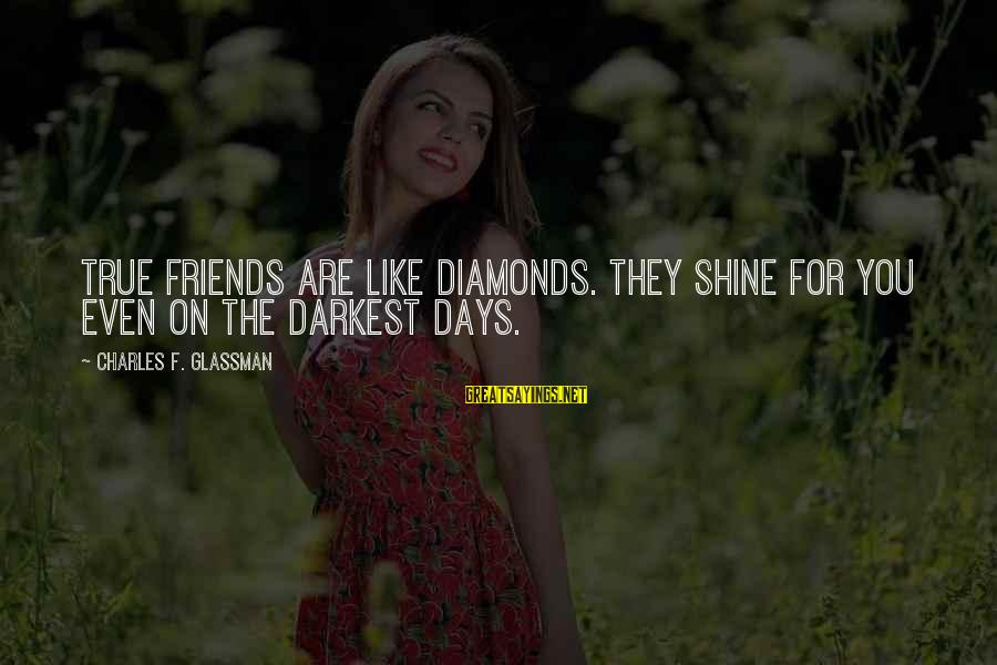 Some Days Are Diamonds Sayings By Charles F. Glassman: True friends are like diamonds. They shine for you even on the darkest days.
