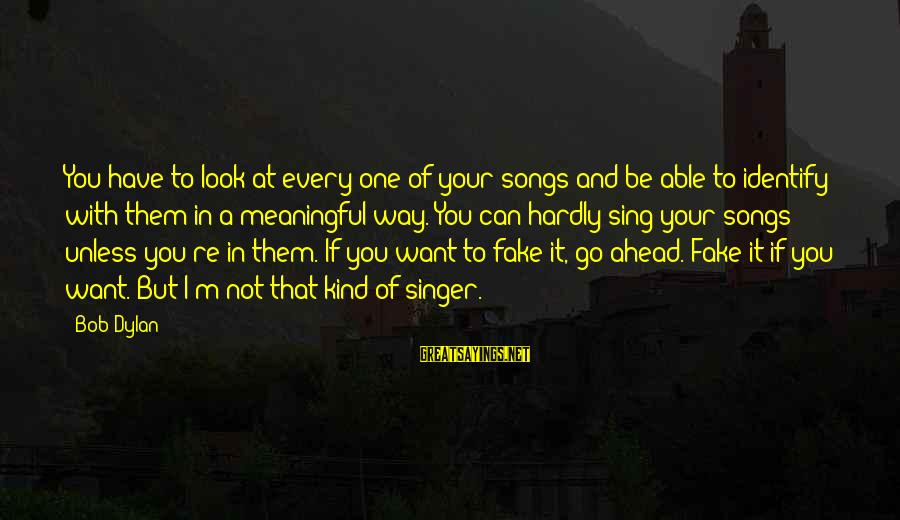 Some Meaningful Song Sayings By Bob Dylan: You have to look at every one of your songs and be able to identify