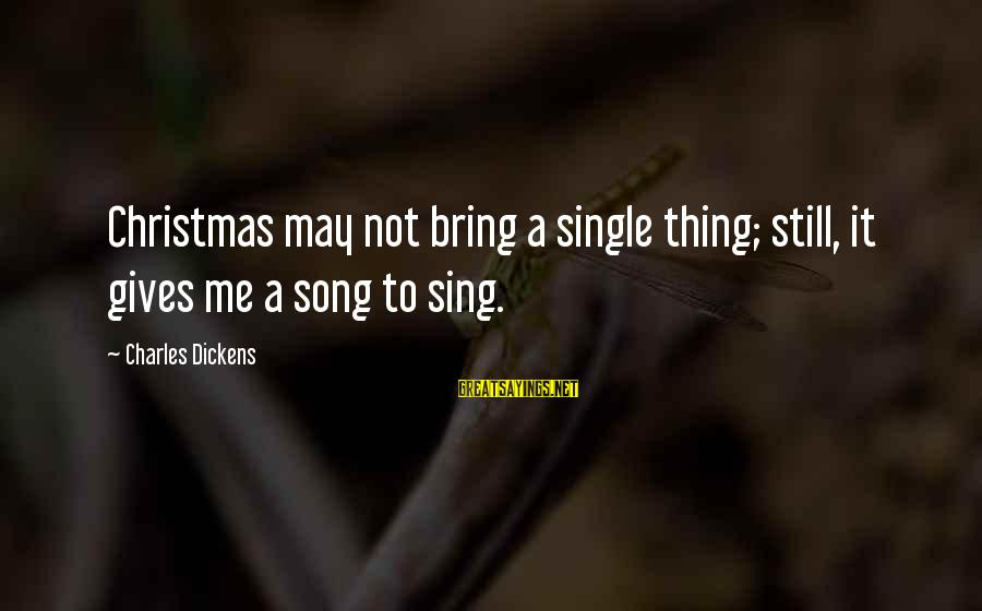 Some Meaningful Song Sayings By Charles Dickens: Christmas may not bring a single thing; still, it gives me a song to sing.