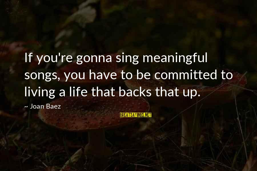 Some Meaningful Song Sayings By Joan Baez: If you're gonna sing meaningful songs, you have to be committed to living a life
