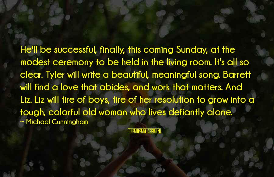 Some Meaningful Song Sayings By Michael Cunningham: He'll be successful, finally, this coming Sunday, at the modest ceremony to be held in