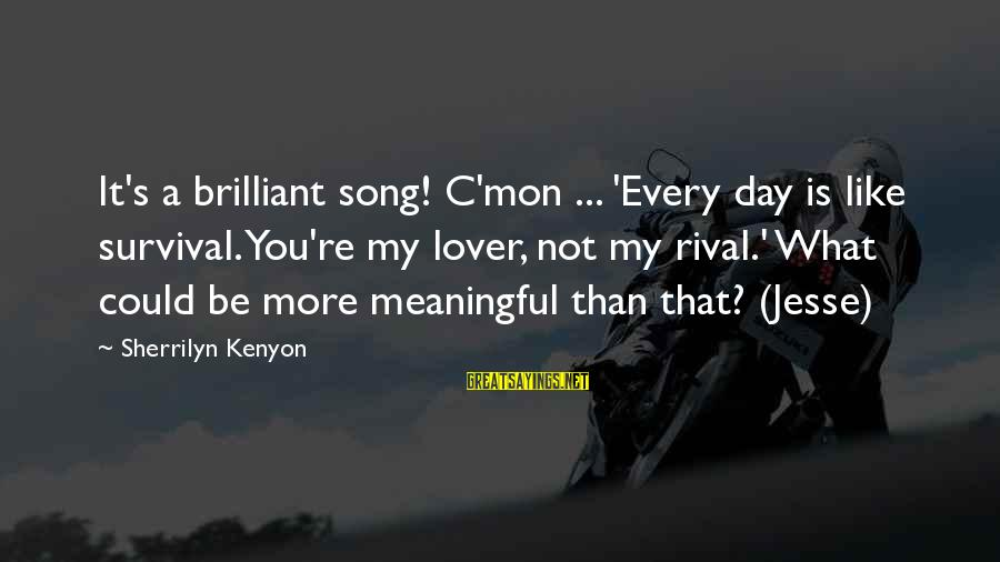 Some Meaningful Song Sayings By Sherrilyn Kenyon: It's a brilliant song! C'mon ... 'Every day is like survival. You're my lover, not