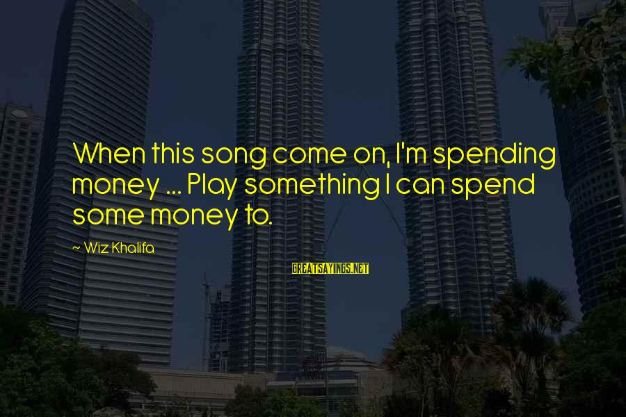 Some Meaningful Song Sayings By Wiz Khalifa: When this song come on, I'm spending money ... Play something I can spend some
