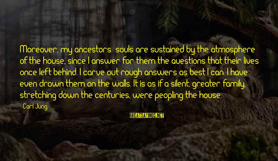 Some Questions Have No Answers Sayings By Carl Jung: Moreover, my ancestors' souls are sustained by the atmosphere of the house, since I answer
