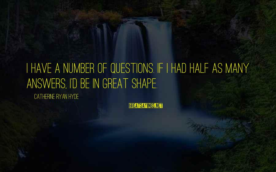 Some Questions Have No Answers Sayings By Catherine Ryan Hyde: I have a number of questions. If I had half as many answers, I'd be
