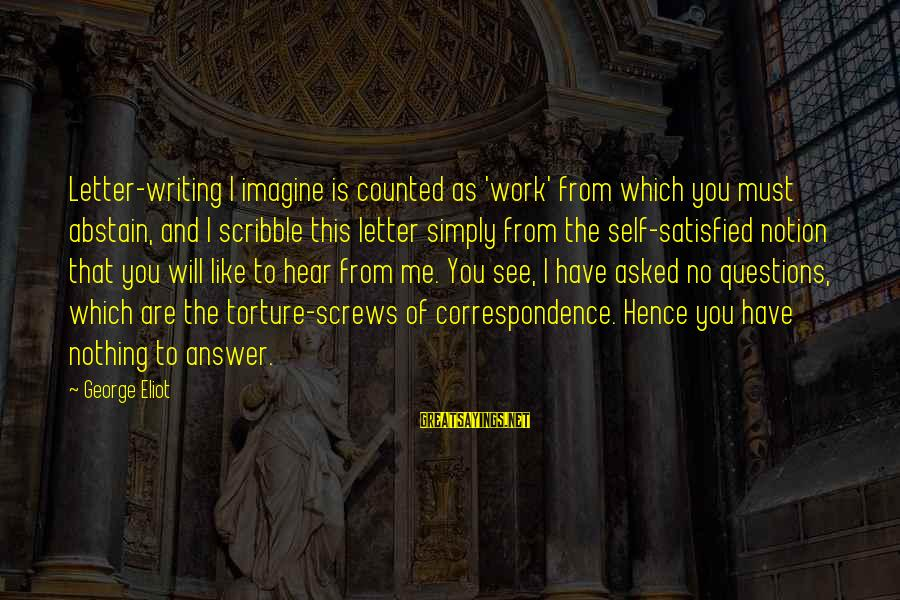Some Questions Have No Answers Sayings By George Eliot: Letter-writing I imagine is counted as 'work' from which you must abstain, and I scribble