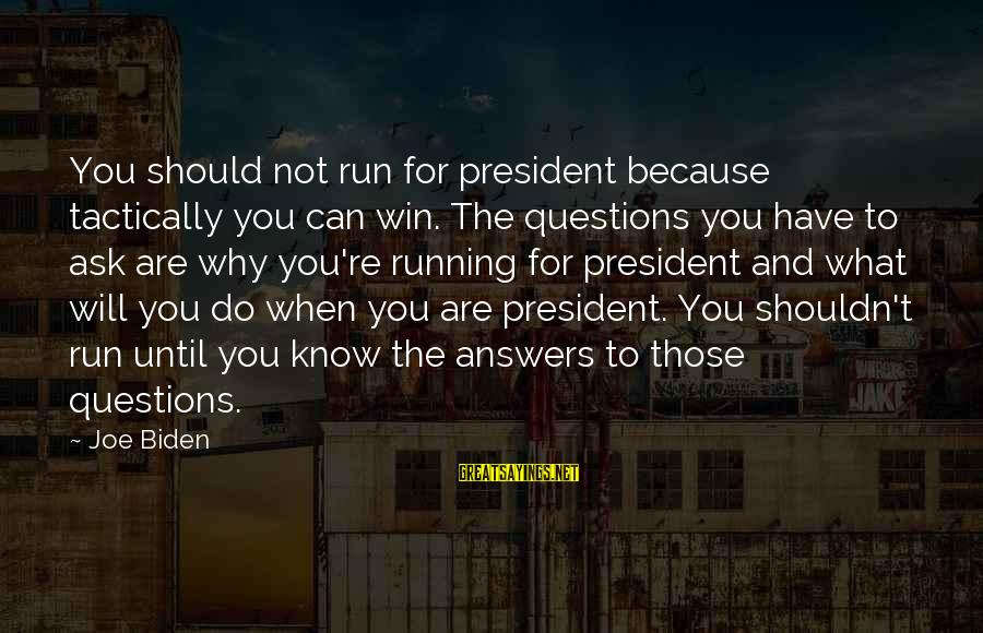Some Questions Have No Answers Sayings By Joe Biden: You should not run for president because tactically you can win. The questions you have