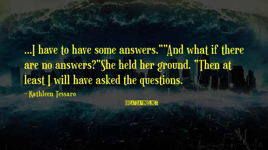 """Some Questions Have No Answers Sayings By Kathleen Tessaro: ...I have to have some answers.""""""""And what if there are no answers?""""She held her ground."""