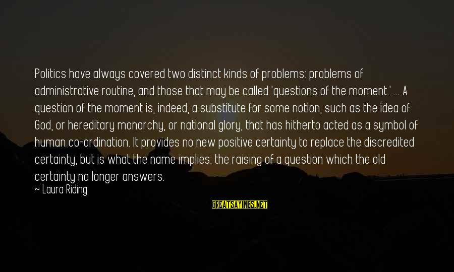 Some Questions Have No Answers Sayings By Laura Riding: Politics have always covered two distinct kinds of problems: problems of administrative routine, and those