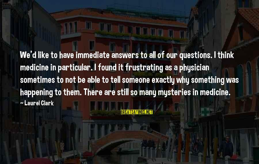 Some Questions Have No Answers Sayings By Laurel Clark: We'd like to have immediate answers to all of our questions. I think medicine in