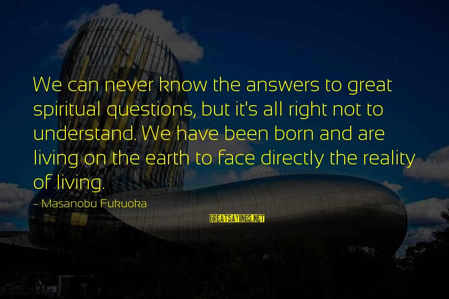 Some Questions Have No Answers Sayings By Masanobu Fukuoka: We can never know the answers to great spiritual questions, but it's all right not