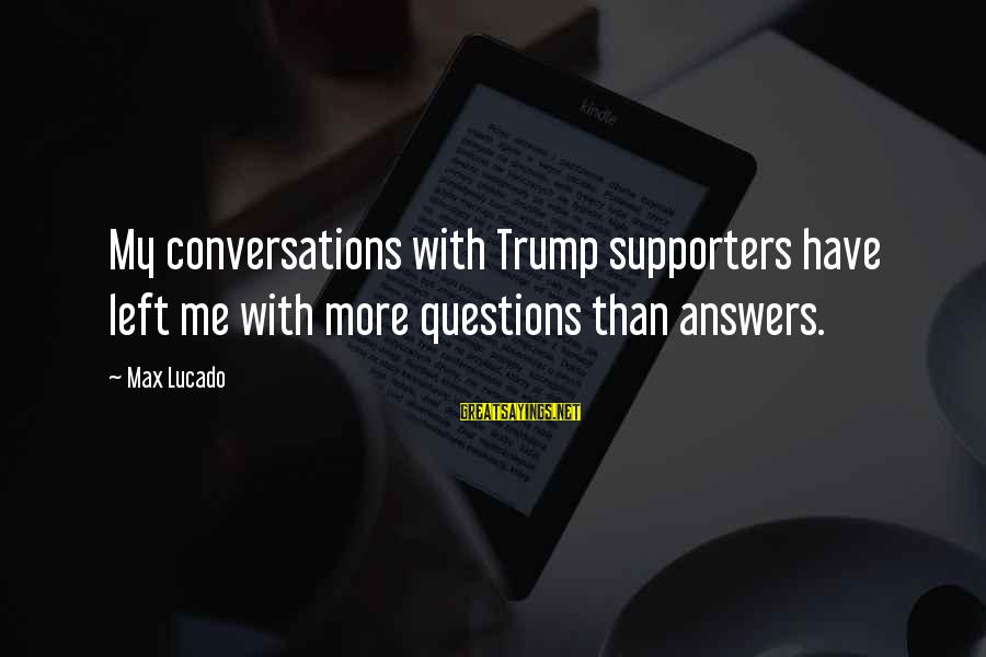 Some Questions Have No Answers Sayings By Max Lucado: My conversations with Trump supporters have left me with more questions than answers.