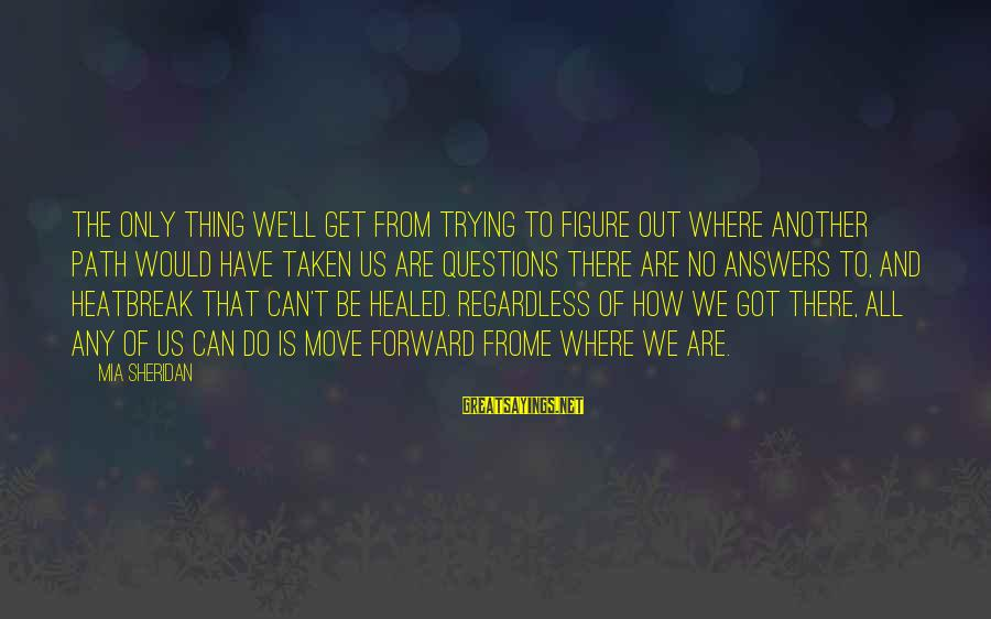 Some Questions Have No Answers Sayings By Mia Sheridan: The only thing we'll get from trying to figure out where another path would have