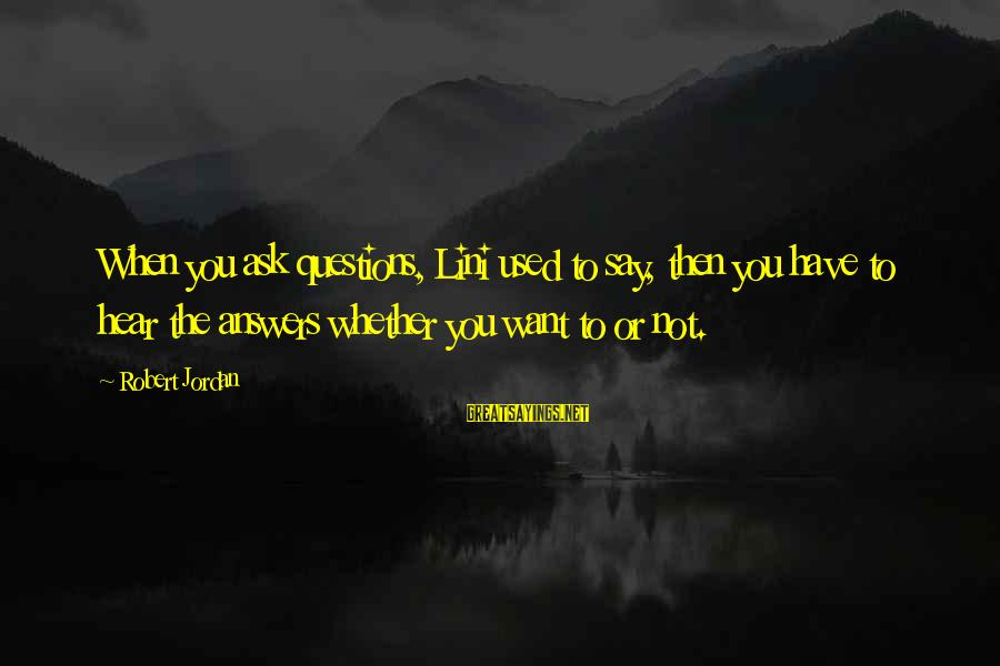 Some Questions Have No Answers Sayings By Robert Jordan: When you ask questions, Lini used to say, then you have to hear the answers
