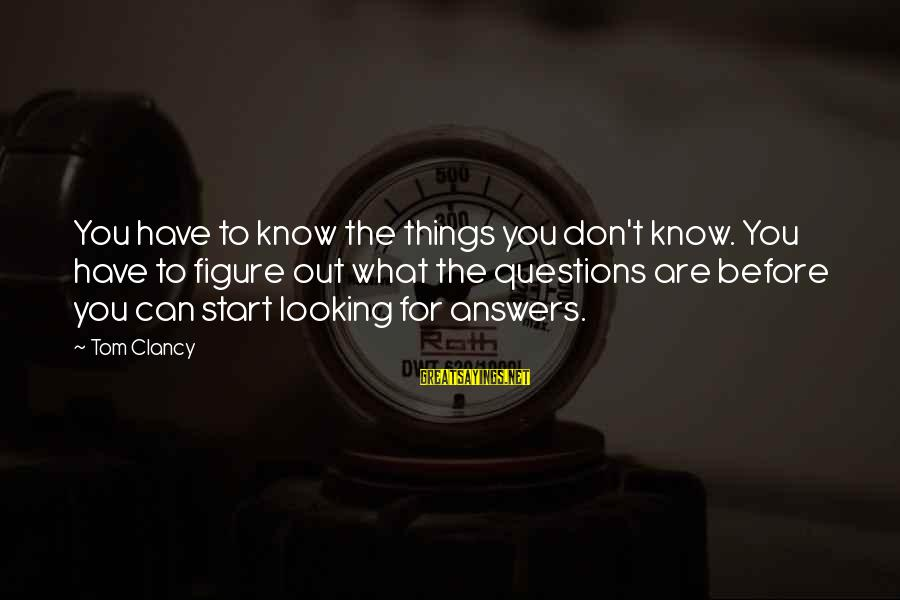 Some Questions Have No Answers Sayings By Tom Clancy: You have to know the things you don't know. You have to figure out what