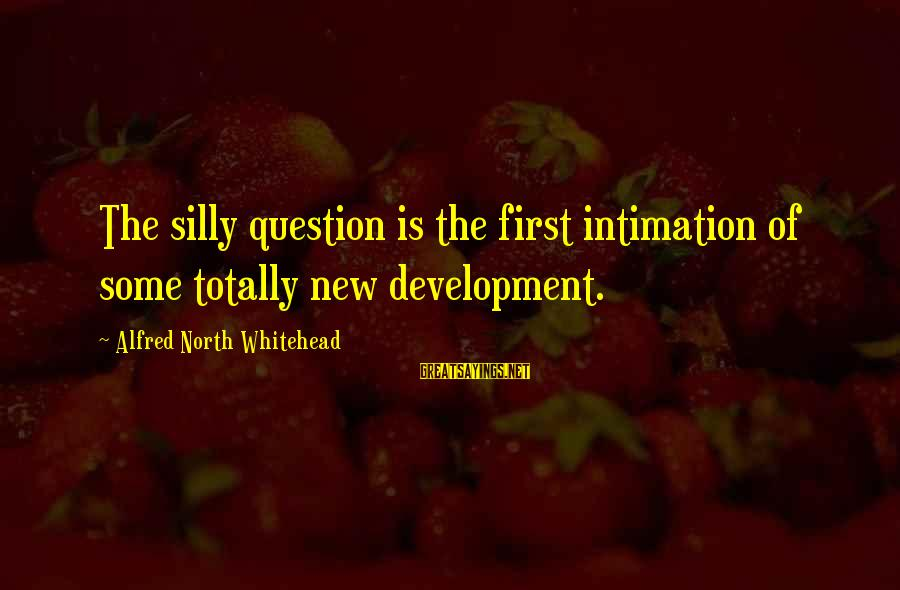 Some Silly Sayings By Alfred North Whitehead: The silly question is the first intimation of some totally new development.