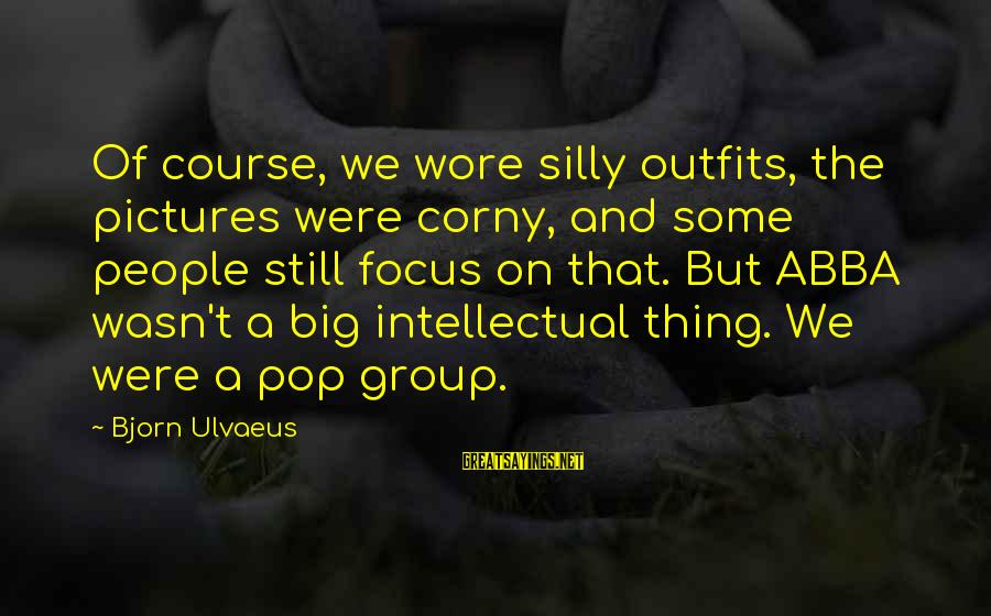 Some Silly Sayings By Bjorn Ulvaeus: Of course, we wore silly outfits, the pictures were corny, and some people still focus