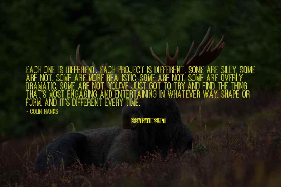 Some Silly Sayings By Colin Hanks: Each one is different. Each project is different. Some are silly, some are not. Some