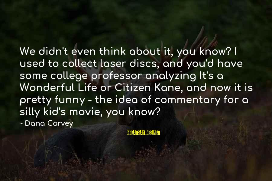 Some Silly Sayings By Dana Carvey: We didn't even think about it, you know? I used to collect laser discs, and