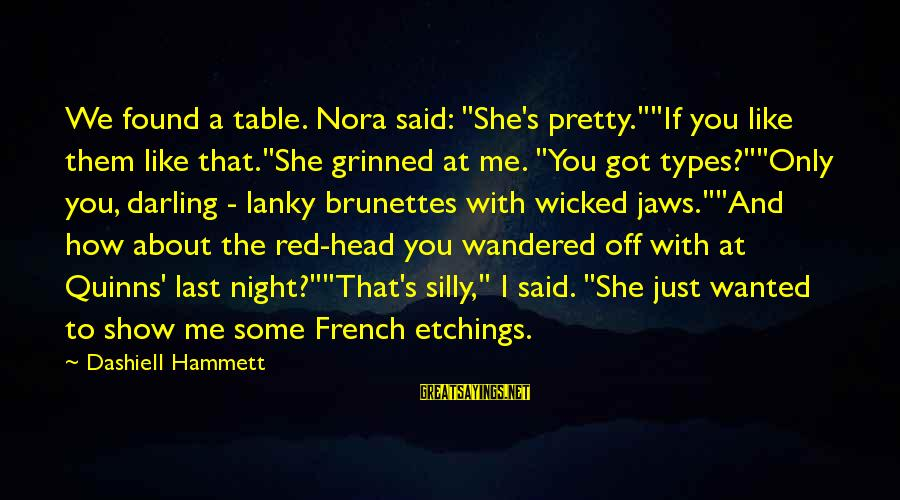 """Some Silly Sayings By Dashiell Hammett: We found a table. Nora said: """"She's pretty.""""""""If you like them like that.""""She grinned at"""