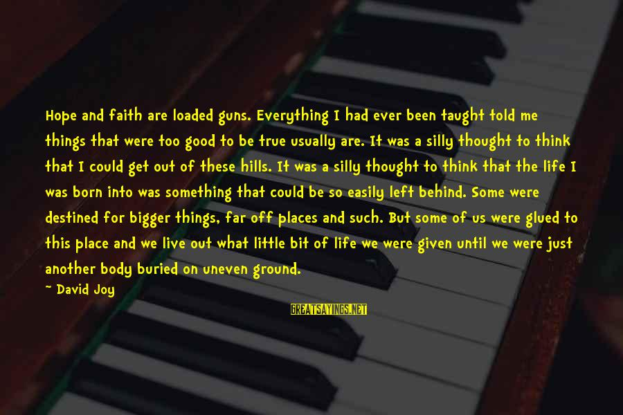 Some Silly Sayings By David Joy: Hope and faith are loaded guns. Everything I had ever been taught told me things