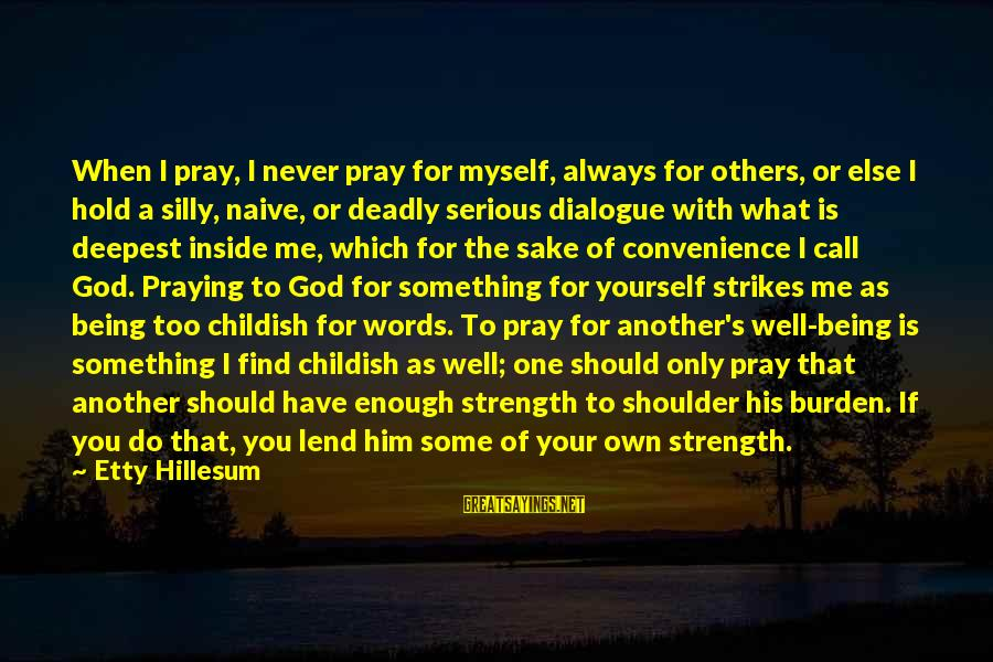 Some Silly Sayings By Etty Hillesum: When I pray, I never pray for myself, always for others, or else I hold