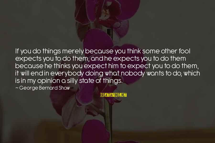 Some Silly Sayings By George Bernard Shaw: If you do things merely because you think some other fool expects you to do