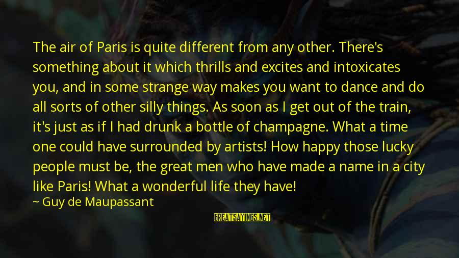 Some Silly Sayings By Guy De Maupassant: The air of Paris is quite different from any other. There's something about it which