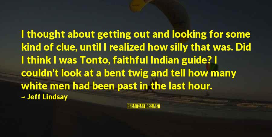 Some Silly Sayings By Jeff Lindsay: I thought about getting out and looking for some kind of clue, until I realized