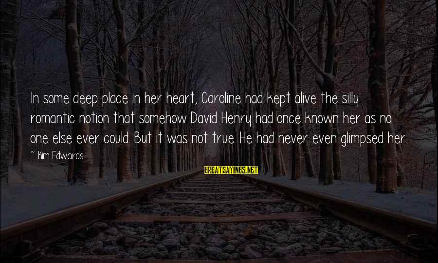 Some Silly Sayings By Kim Edwards: In some deep place in her heart, Caroline had kept alive the silly romantic notion