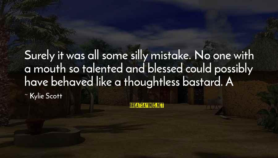 Some Silly Sayings By Kylie Scott: Surely it was all some silly mistake. No one with a mouth so talented and